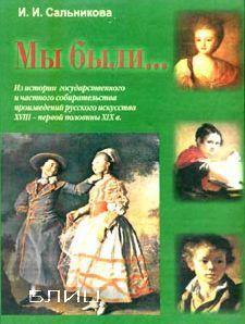 Мы были... Из истории государственного и частного собирательства произведений русского искусства XVIII - первой половины XIX в.